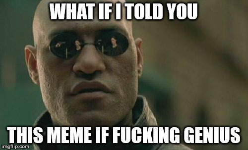 Matrix Morpheus Meme | WHAT IF I TOLD YOU THIS MEME IF F**KING GENIUS | image tagged in memes,matrix morpheus | made w/ Imgflip meme maker