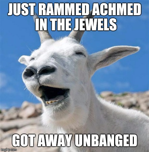 JUST RAMMED ACHMED IN THE JEWELS GOT AWAY UNBANGED | made w/ Imgflip meme maker