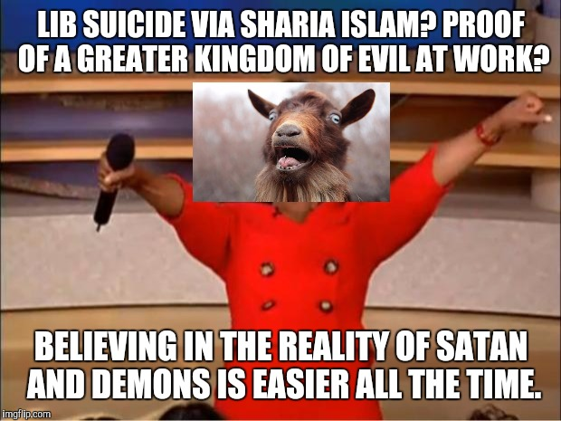 Oprah You Get A Meme | LIB SUICIDE VIA SHARIA ISLAM? PROOF OF A GREATER KINGDOM OF EVIL AT WORK? BELIEVING IN THE REALITY OF SATAN AND DEMONS IS EASIER ALL THE TIM | image tagged in memes,oprah you get a | made w/ Imgflip meme maker