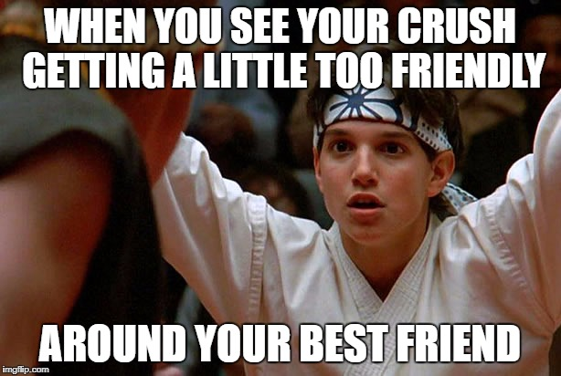 Karate Kid Meme When You See Your Crush Getting A Little Too Friendly Around Your