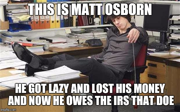 Lazy worker | THIS IS MATT OSBORN HE GOT LAZY AND LOST HIS MONEY AND NOW HE OWES THE IRS THAT DOE | image tagged in lazy worker | made w/ Imgflip meme maker