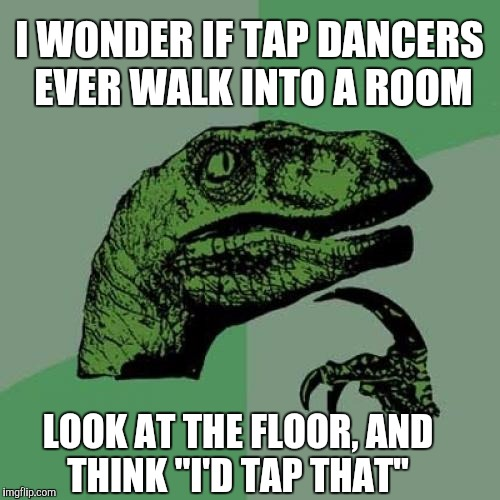 "I'd tap that | I WONDER IF TAP DANCERS EVER WALK INTO A ROOM LOOK AT THE FLOOR, AND THINK ""I'D TAP THAT"" 