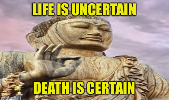 LIFE IS UNCERTAIN DEATH IS CERTAIN | made w/ Imgflip meme maker