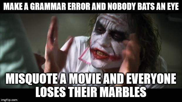 Ain't that the truth | MAKE A GRAMMAR ERROR AND NOBODY BATS AN EYE MISQUOTE A MOVIE AND EVERYONE LOSES THEIR MARBLES | image tagged in memes,and everybody loses their minds,grammar,movie quotes | made w/ Imgflip meme maker