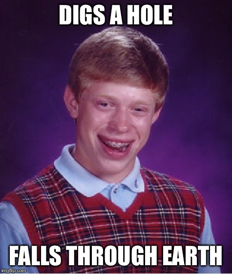 Bad Luck Brian Meme | DIGS A HOLE FALLS THROUGH EARTH | image tagged in memes,bad luck brian | made w/ Imgflip meme maker