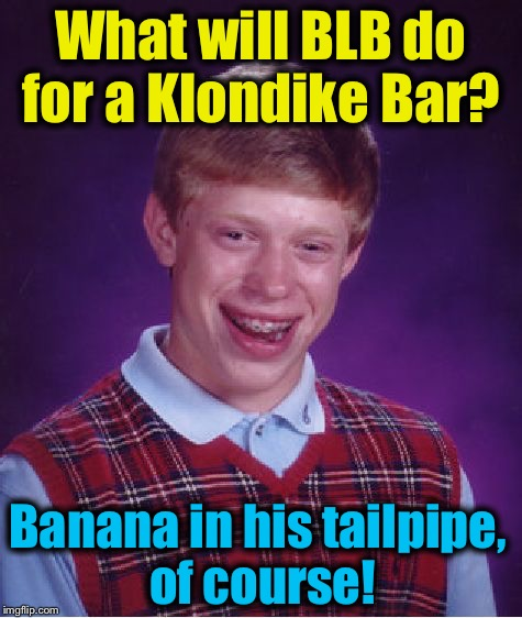 Bad Luck Brian Meme | What will BLB do for a Klondike Bar? Banana in his tailpipe, of course! | image tagged in memes,bad luck brian | made w/ Imgflip meme maker