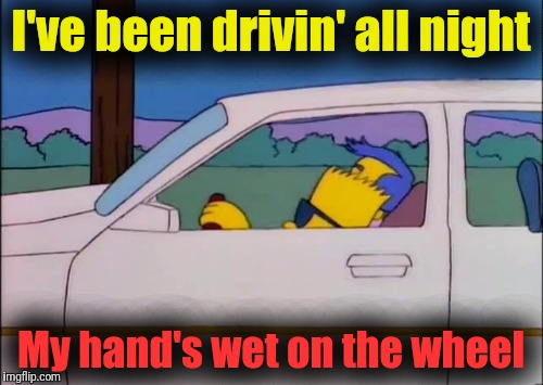 Radar Love | I've been drivin' all night My hand's wet on the wheel | image tagged in memes,golden earring,radar love,bart simpson,milhouse mussolini van houten | made w/ Imgflip meme maker