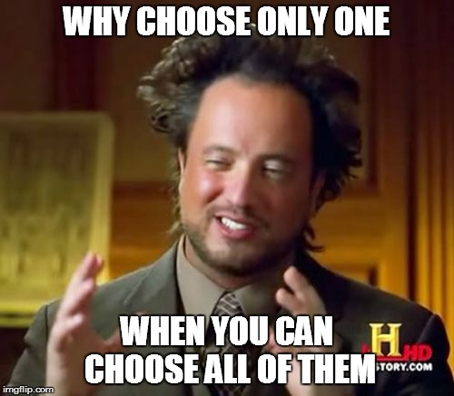 Ancient Aliens Meme | WHY CHOOSE ONLY ONE WHEN YOU CAN CHOOSE ALL OF THEM | image tagged in memes,ancient aliens | made w/ Imgflip meme maker