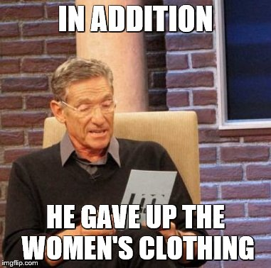 Maury Lie Detector Meme | IN ADDITION HE GAVE UP THE WOMEN'S CLOTHING | image tagged in memes,maury lie detector | made w/ Imgflip meme maker