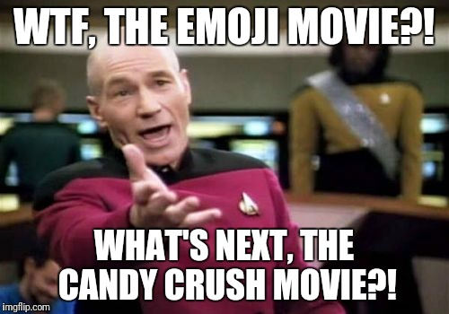 Picard Wtf Meme | WTF, THE EMOJI MOVIE?! WHAT'S NEXT, THE CANDY CRUSH MOVIE?! | image tagged in memes,picard wtf | made w/ Imgflip meme maker