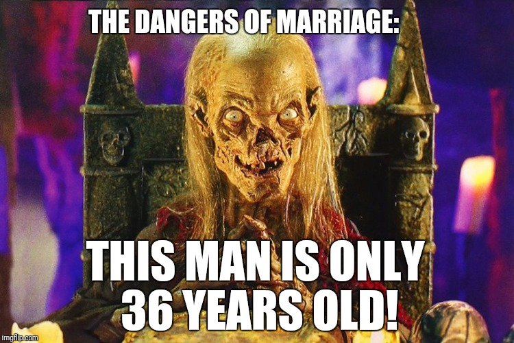Cryptkeeper | THE DANGERS OF MARRIAGE: THIS MAN IS ONLY 36 YEARS OLD! | image tagged in cryptkeeper,marriage | made w/ Imgflip meme maker