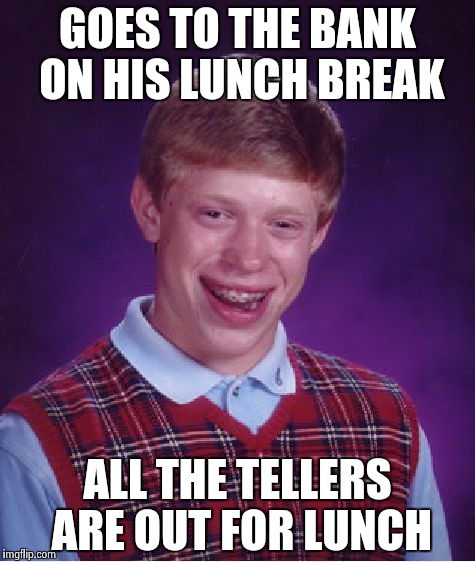 Bad Luck Brian Meme | GOES TO THE BANK ON HIS LUNCH BREAK ALL THE TELLERS ARE OUT FOR LUNCH | image tagged in memes,bad luck brian | made w/ Imgflip meme maker