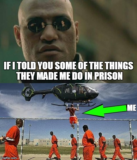 If I told you I'd have to kill you | IF I TOLD YOU SOME OF THE THINGS THEY MADE ME DO IN PRISON ME | image tagged in jail | made w/ Imgflip meme maker