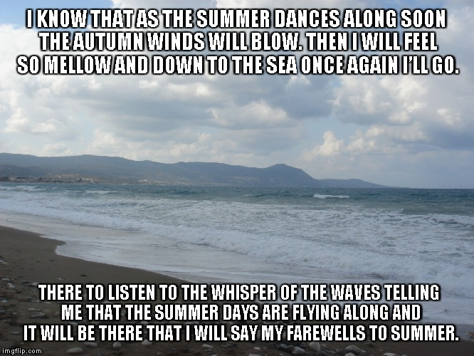 Farewells to Summer | I KNOW THAT AS THE SUMMER DANCES ALONG SOON THE AUTUMN WINDS WILL BLOW. THEN I WILL FEEL SO MELLOW AND DOWN TO THE SEA ONCE AGAIN I'LL GO. T | image tagged in summer,farewells,autumn winds,the sea,whispers,summer days | made w/ Imgflip meme maker