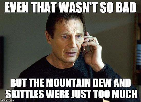 EVEN THAT WASN'T SO BAD BUT THE MOUNTAIN DEW AND SKITTLES WERE JUST TOO MUCH | made w/ Imgflip meme maker