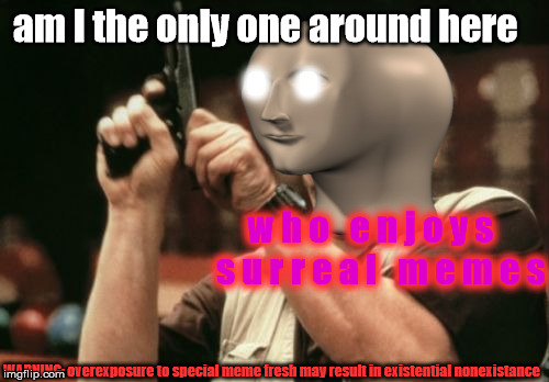 The less sense they make, the more enlightening.  |  am I the only one around here; o     o; w h o   e n j o y s   s u r r e a l   m e m e s; WARNING: overexposure to special meme fresh may result in existential nonexistance | image tagged in memes,am i the only one around here,surreal,meme man | made w/ Imgflip meme maker