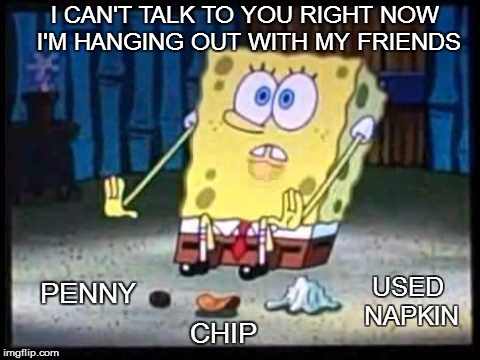 when your trying not to be bothered | PENNY I CAN'T TALK TO YOU RIGHT NOW I'M HANGING OUT WITH MY FRIENDS USED NAPKIN CHIP | image tagged in indoors,spongebob | made w/ Imgflip meme maker