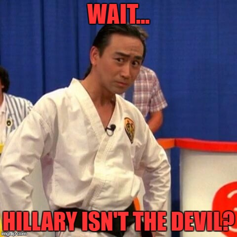 stupid you're so stupid | WAIT... HILLARY ISN'T THE DEVIL? | image tagged in stupid you're so stupid | made w/ Imgflip meme maker