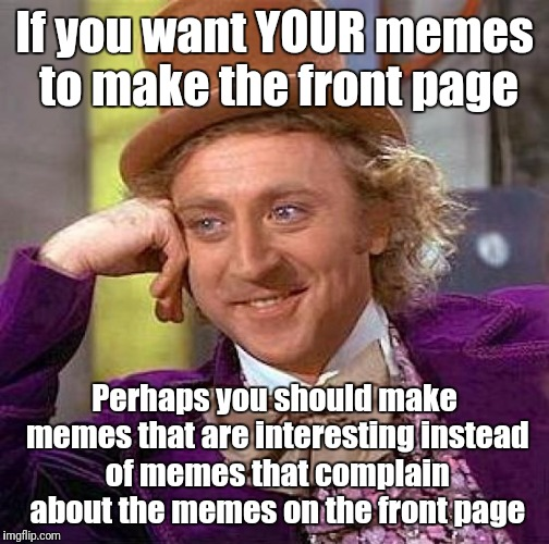 Creepy Condescending Wonka Meme | If you want YOUR memes to make the front page Perhaps you should make memes that are interesting instead of memes that complain about the me | image tagged in memes,creepy condescending wonka | made w/ Imgflip meme maker