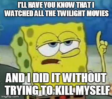 I'll Have You Know Spongebob | I'LL HAVE YOU KNOW THAT I WATCHED ALL THE TWILIGHT MOVIES AND I DID IT WITHOUT TRYING TO KILL MYSELF | image tagged in memes,ill have you know spongebob | made w/ Imgflip meme maker