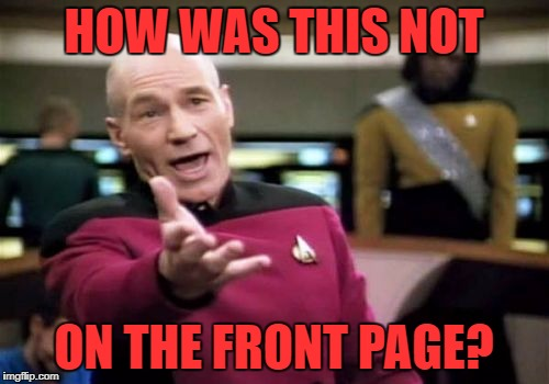 Picard Wtf Meme | HOW WAS THIS NOT ON THE FRONT PAGE? | image tagged in memes,picard wtf | made w/ Imgflip meme maker