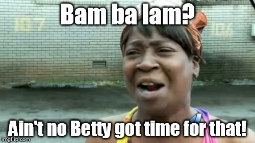 Whoa, Black Betty, bam-ba-lam ... | Bam ba lam? Ain't no Betty got time for that! | image tagged in memes,aint nobody got time for that | made w/ Imgflip meme maker