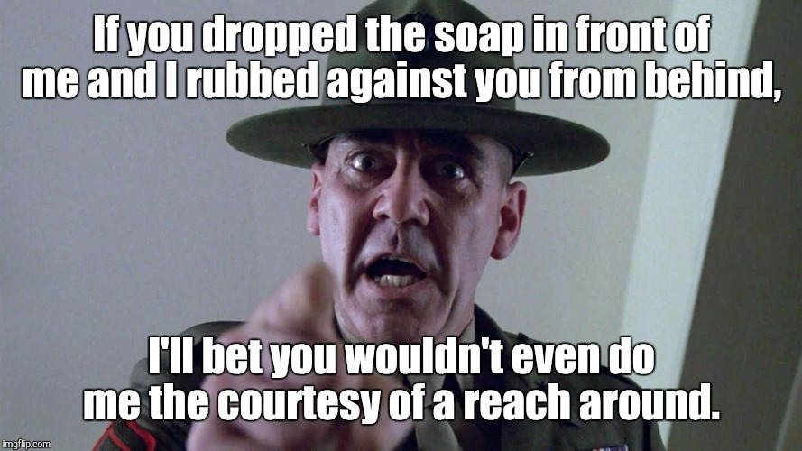 If you dropped the soap in front of me and I rubbed against you from behind, I'll bet you wouldn't even do me the courtesy of a reach around | made w/ Imgflip meme maker