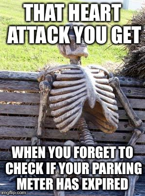 Waiting Skeleton Meme | THAT HEART ATTACK YOU GET WHEN YOU FORGET TO CHECK IF YOUR PARKING METER HAS EXPIRED | image tagged in memes,waiting skeleton | made w/ Imgflip meme maker