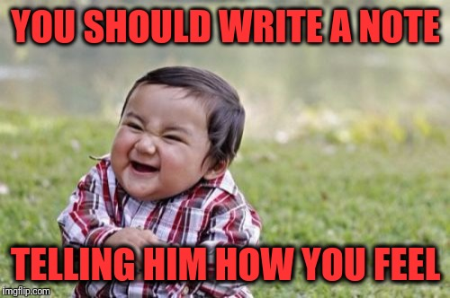 Evil Toddler Meme | YOU SHOULD WRITE A NOTE TELLING HIM HOW YOU FEEL | image tagged in memes,evil toddler | made w/ Imgflip meme maker
