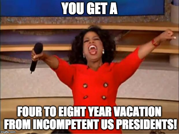 Oprah You Get A Meme | YOU GET A FOUR TO EIGHT YEAR VACATION FROM INCOMPETENT US PRESIDENTS! | image tagged in memes,oprah you get a | made w/ Imgflip meme maker