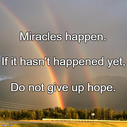 Miracles happen. Do not give up hope. If it hasn't happened yet, | image tagged in 2017 is full of god love and miracles get some and share with so | made w/ Imgflip meme maker