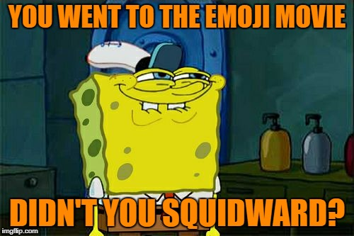 Dont You Squidward Meme | YOU WENT TO THE EMOJI MOVIE DIDN'T YOU SQUIDWARD? | image tagged in memes,dont you squidward | made w/ Imgflip meme maker