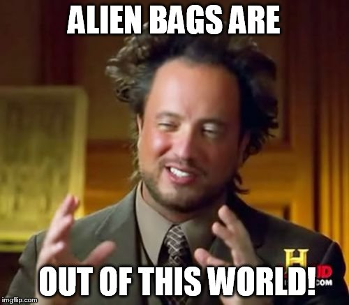 Ancient Aliens Meme | ALIEN BAGS ARE OUT OF THIS WORLD! | image tagged in memes,ancient aliens | made w/ Imgflip meme maker