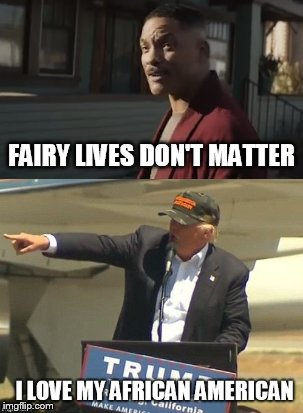 Fairy lives don't matter | image tagged in donald trump,will smith,fairy,gay rights,bright,racist | made w/ Imgflip meme maker