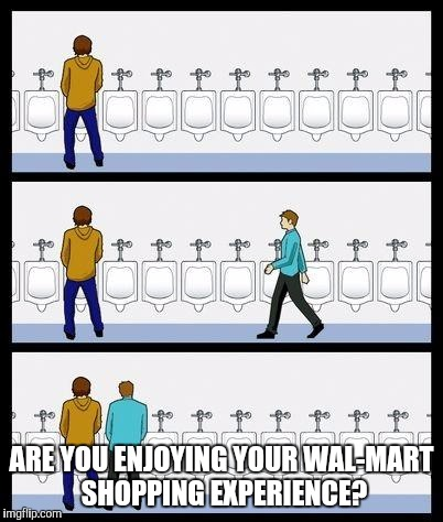 The Next Generation of Greeters | ARE YOU ENJOYING YOUR WAL-MART SHOPPING EXPERIENCE? | image tagged in urinal guy,memes | made w/ Imgflip meme maker