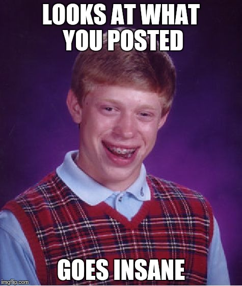 Bad Luck Brian Meme | LOOKS AT WHAT YOU POSTED GOES INSANE | image tagged in memes,bad luck brian | made w/ Imgflip meme maker