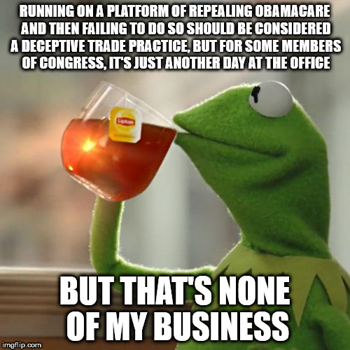 But Thats None Of My Business Meme | RUNNING ON A PLATFORM OF REPEALING OBAMACARE AND THEN FAILING TO DO SO SHOULD BE CONSIDERED A DECEPTIVE TRADE PRACTICE, BUT FOR SOME MEMBERS | image tagged in memes,but thats none of my business,kermit the frog | made w/ Imgflip meme maker