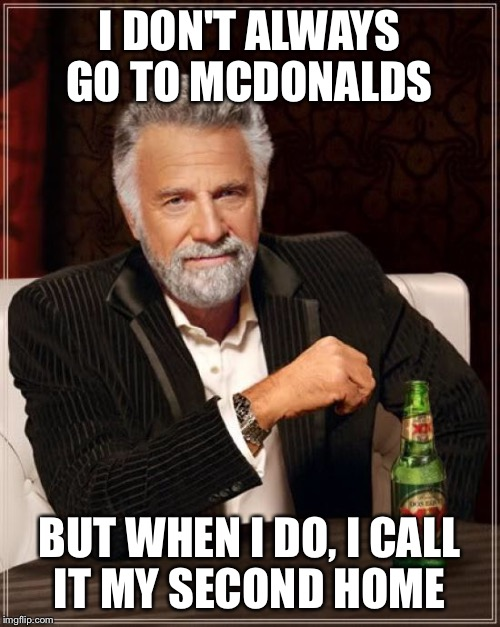 The Most Interesting Man In The World Meme | I DON'T ALWAYS GO TO MCDONALDS BUT WHEN I DO, I CALL IT MY SECOND HOME | image tagged in memes,the most interesting man in the world | made w/ Imgflip meme maker