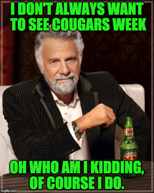 The Most Interesting Man In The World Meme | I DON'T ALWAYS WANT TO SEE COUGARS WEEK OH WHO AM I KIDDING, OF COURSE I DO. | image tagged in memes,the most interesting man in the world | made w/ Imgflip meme maker