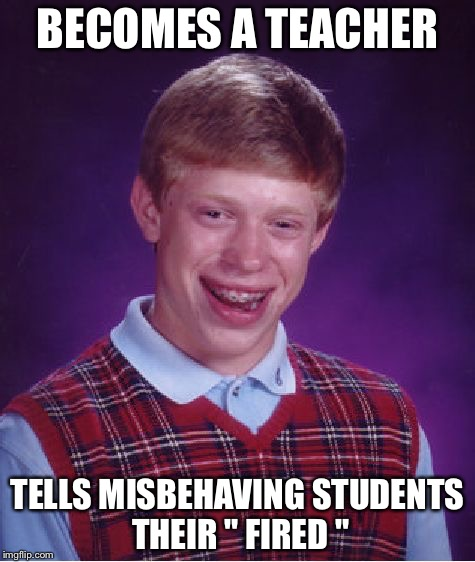 "Bad Luck Brian Meme | BECOMES A TEACHER TELLS MISBEHAVING STUDENTS THEIR "" FIRED "" 