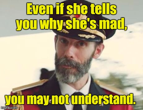 Even if she tells you why she's mad, you may not understand. | made w/ Imgflip meme maker