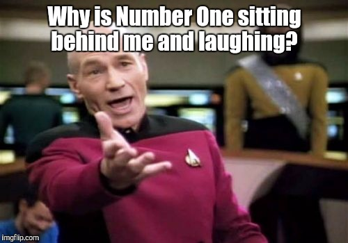 Picard Wtf Meme | Why is Number One sitting behind me and laughing? | image tagged in memes,picard wtf | made w/ Imgflip meme maker