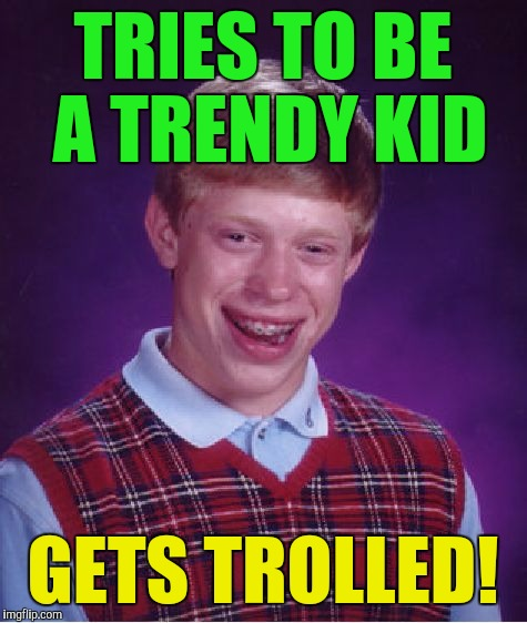 Bad Luck Brian Meme | TRIES TO BE A TRENDY KID GETS TROLLED! | image tagged in memes,bad luck brian | made w/ Imgflip meme maker