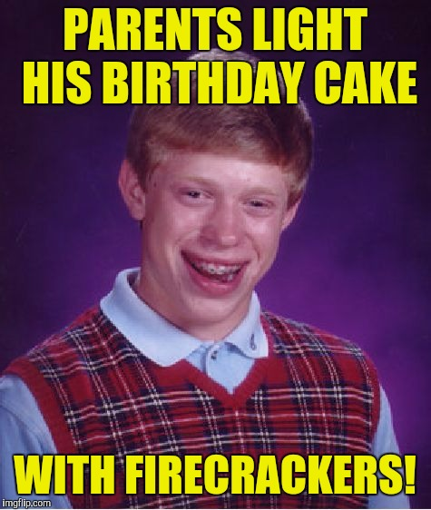 Bad Luck Brian Meme | PARENTS LIGHT HIS BIRTHDAY CAKE WITH FIRECRACKERS! | image tagged in memes,bad luck brian | made w/ Imgflip meme maker