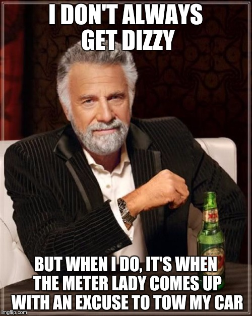 The Most Interesting Man In The World Meme | I DON'T ALWAYS GET DIZZY BUT WHEN I DO, IT'S WHEN THE METER LADY COMES UP WITH AN EXCUSE TO TOW MY CAR | image tagged in memes,the most interesting man in the world | made w/ Imgflip meme maker