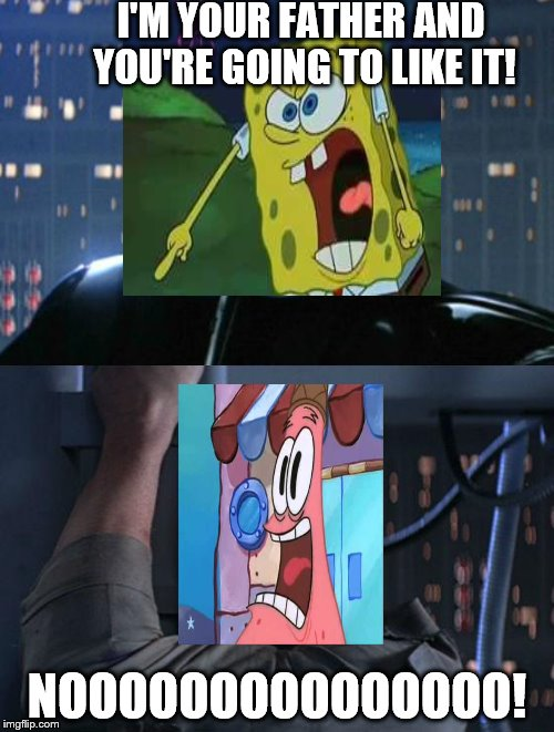 Plot Twist | I'M YOUR FATHER AND YOU'RE GOING TO LIKE IT! NOOOOOOOOOOOOOOO! | image tagged in i am your father,spongebob screaming,spongebob squarepants,patrick star,spongebob meme,star wars | made w/ Imgflip meme maker