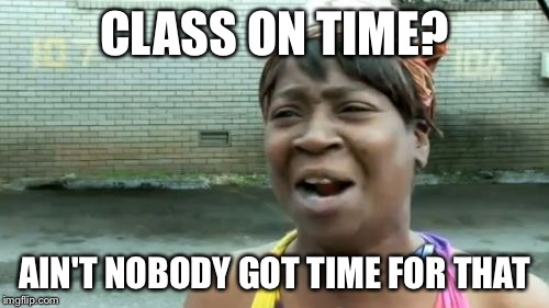 Aint Nobody Got Time For That Meme | CLASS ON TIME? AIN'T NOBODY GOT TIME FOR THAT | image tagged in memes,aint nobody got time for that | made w/ Imgflip meme maker