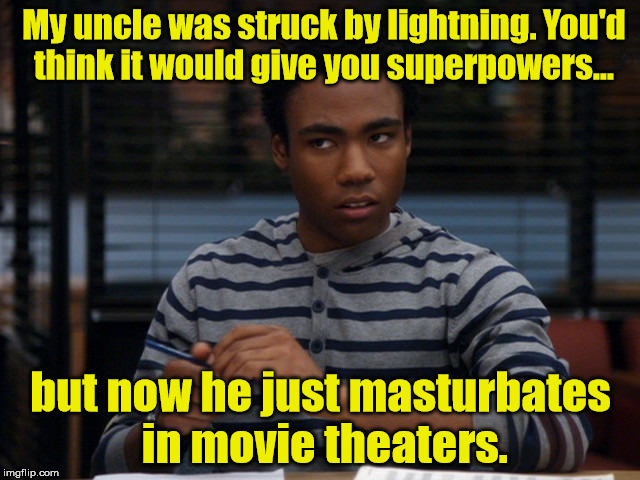Troy  | My uncle was struck by lightning. You'd think it would give you superpowers... but now he just masturbates in movie theaters. | image tagged in community | made w/ Imgflip meme maker