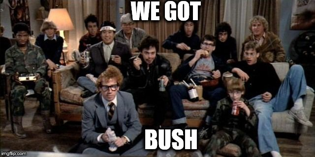 WE GOT BUSH | image tagged in memes,revenge of the nerds,nerds | made w/ Imgflip meme maker