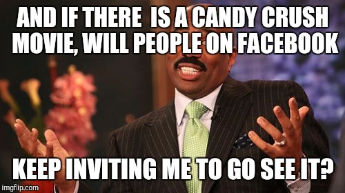 Steve Harvey Meme | AND IF THERE  IS A CANDY CRUSH MOVIE, WILL PEOPLE ON FACEBOOK KEEP INVITING ME TO GO SEE IT? | image tagged in memes,steve harvey | made w/ Imgflip meme maker